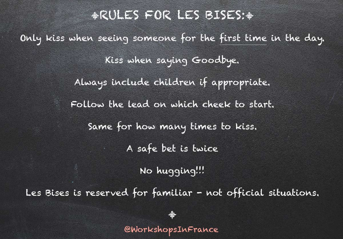 Rules for Les Bises:  Only kiss when seeing someone for the first time in the day.   Kiss when saying Goodbye.   Always include children if appropriate.   Follow the lead on which cheek to start.  Same for how many times to kiss.  A safe bet is twice  No hugging!!!  Les Bises is reserved for familiar - not official situations.