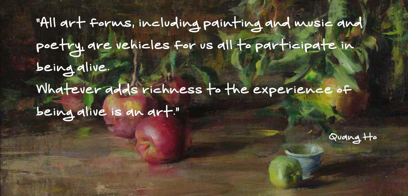 "Apple Branches Quote by Quang Ho. "" All art forms, including painting and music and poetry, are vehicles for us all to participate in being alive. Whatever adds richness to the experience of being alive is an art."""